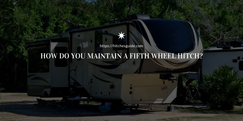 How do you maintain a fifth wheel hitch