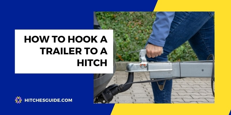 How To Hook A Trailer To A Hitch - Step-by-step Guide